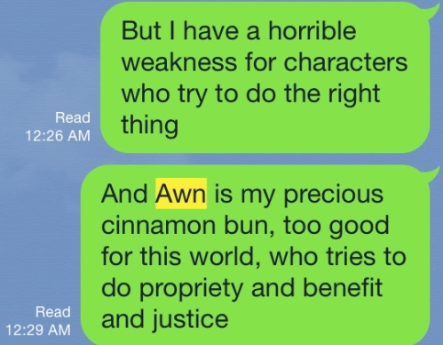 [Text messages: 1: But I have a horrible weakness for characters who try to do the right thing. 2: And Awn is my precious cinnamon bun, too good for this world, who tries to do propriety and benefit and justice]