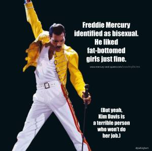 "Regarding the ""Freddy Mercury didn't actually like fat-bottomed girls, still did his job"" meme: He was bi and liked fat-bottomed girls just fine. Kim Davis still awful."" Source"